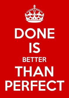 Done is better than perfect - Sheryl Sandberg.  This is one of my favorite quotes.