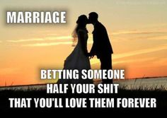 """Marriage: Betting someone half your shit that you'll love them forever."""