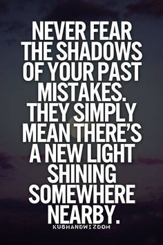 Never fear the shadows of your past mistakes.  They simply mean there's a new light shining somewhere near by.