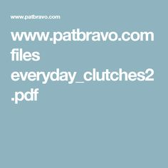 www.patbravo.com files everyday_clutches2.pdf
