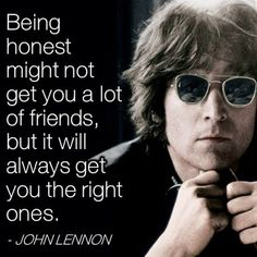 Being honest might not get you a lot of friends, but it will get you the right ones. - John Lennon quote