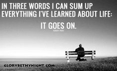 Life Goes On Quote by Robert Frost: In three words I can sum up everything I've learned about life: it goes on. Motivational Stories, Motivational Quotes For Students, Great Quotes, Inspirational Quotes, Amazing Quotes, Wise Quotes About Life, Life Quotes, Relationship Quotes, The Words