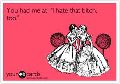 Funny Friendship Ecard: You had me at 'I hate that bitch, too.'