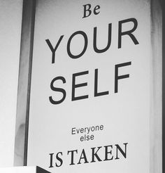 Be yourself - Everyone Else is taken.
