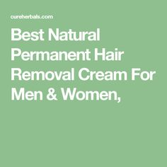 Best Natural Permanent Hair Removal Cream For Men & Women,