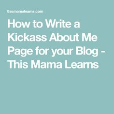 How to Write a Kickass About Me Page for your Blog - This Mama Learns