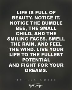 """""""Life is full of beauty. Notice it. Notice the bumble bee, the small child, and the smiling faces. Smell the rain, and feel the wind. Live your life to the fullest potential, and fight for your dreams."""" — Ashley Smith"""