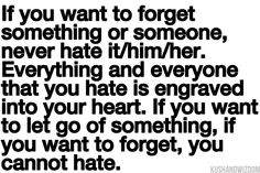 If you want to forget something or someone, never hate it/him/her. Everything and everyone that you hate is engraved into your heart. If you want to let go of something, if you want to forget, you cannot hate. - Not hating 1st step in forgiving and forgetting. Please let me forget.