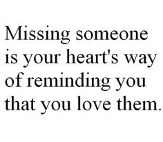 Missing someone is your hearts way of reminding you that you love them, but when you miss them so much your heart breaks its a permeant reminder of how much you need them.