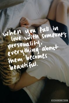 When you fall in love with someone's personality, everything about them becomes beautiful.