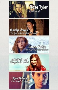 Rose Tyler, Bad Wolf.   Martha Jones, the girl who walked the earth.   Donna Noble, the  most important girl. Amelia Pond, the girl who waited. Rory Williams, the last centurion.