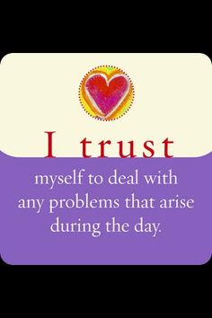 I trust myself to deal with any problems that arise during the day. Louise Hay