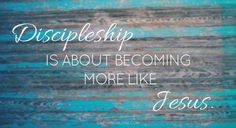 discipleship is about becoming more like Jesus