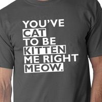 You've Cat To Be Kitten Me Right Now Meow funny Tshirt t-shirt 13.95 from Suck It Up #want!
