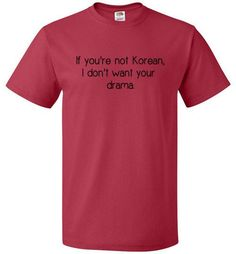 "IF YOU'RE NOT KOREAN I DON'T WANT YOUR DRAMA For discerning drama fans only K-drama addiction is a real thing. If you're proudly suffering, this shirt is for you. It lets other dramas know that ""If yo"
