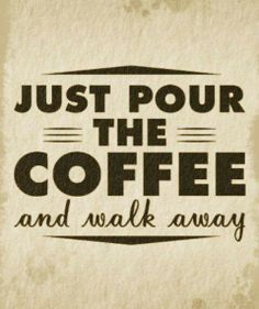 Just pour the coffee and walk away