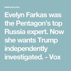 Evelyn Farkas was the Pentagon's top Russia expert. Now she wants Trump independently investigated. - Vox