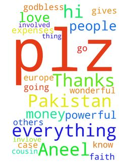 Hi .. This is Aneel from Pakistan... Thanks to God - Hi .. This is Aneel from Pakistan... Thanks to God for everything he gives us to me .. And plz pray for me that God have a wonderful plan for me .. To going Europe.. But u know I have no money to go.. My cousin who have invlove to help me.. God is doing .. Some other people involved in that case .. But my faith on God is more powerful.. He can do everything for me.. All the expenses for my visa and others thing to do.. Plz plz pray for…