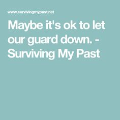 Maybe it's ok to let our guard down. - Surviving My Past