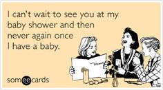 I can't wait to see you at my baby shower and then never again once I have a baby.