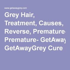 Grey Hair, Treatment, Causes, Reverse, Premature- GetAwayGrey Cure