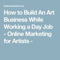 How to Build An Art Business While Working a Day Job - Online Marketing for Artists -