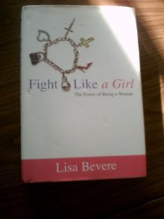 Fight Like a Girl: The Power of Being a Woman by Lisa Bevere