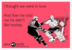 Yeah... My boyfriend/husband has to like hockey. Or at least fake it.