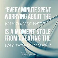 "Are you spending your time worrying about ""the way things were"" or creating ""the way things can be""?"