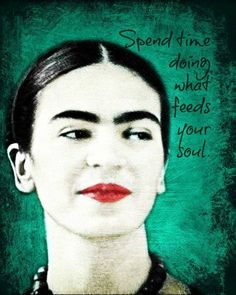 Spend time doing what feeds your soul--- quote on Frida Kahlo print