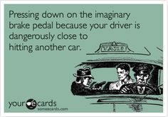 Pressing down on the imaginary brake pedal because your driver is dangerously close to hitting another car.