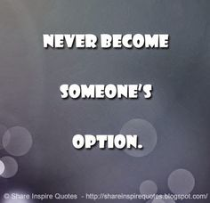 Never become someone's option.  #Life #lifelessons #lifeadvice #lifequotes #quotesonlife #lifequotesandsayings #never #option #shareinspirequotes #share #inspire #quotes