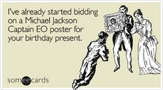 I've already started bidding on a Michael Jackson Captain EO poster for your birthday present.