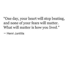 """One day, your heart will stop beating, and none of your fears will matter. What will matter is how you lived."""" #quote #Henri #Junttila"""