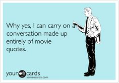 Funny Confession Ecard: Why yes, I can carry on a conversation made up entirely of movie quotes.