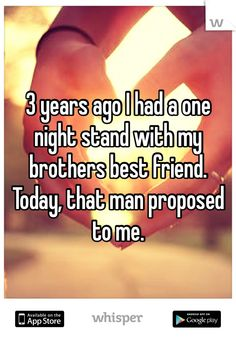 3 years ago I had a one night stand with my brothers best friend.   Today, that man proposed to me.
