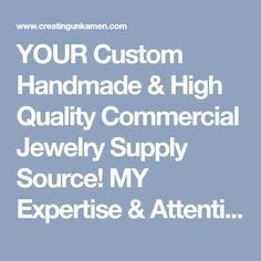 YOUR Custom Handmade & High Quality Commercial Jewelry Supply Source! MY Expertise & Attention to Detail Will Make YOUR Jewelry Creations Stand Out!