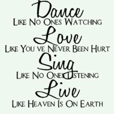 dance like no one's watching... love like you never been hurt... sing like no one's listening... live like heaven is on earth