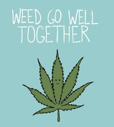 'weed' go well together.. couldn't help but smile (: