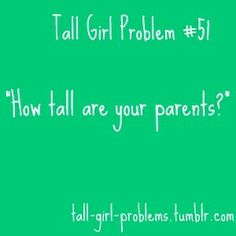 Tall girl problem Shorter than me... REALLY??? WHY ARE YOU SO TALL THEN? I don't know, ask my mom.