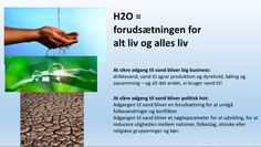 Lone Høgholdt: H2O =  forudsætningen for alt liv og alles liv Big business:  drikkevand, vand til agrar produktion og dyrehold, køling og opvarmning – og alt det andet, vi bruger vand til! Politisk hot: Adgangen til vand bliver en forudsætning for at undgå folkevandringer og konflikter. Adgangen til vand bliver et nøgleparameter for al udvikling, for at reducere uligheden mellem nationer, folkeslag, etniske eller religiøse grupperinger og køn.