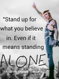 """""""Stand up for what you believe in. Even if it means standing ALONE."""" -Andy Biersack"""