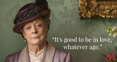 """It's good to be in love, whatever age."" - Dowager Countess (Maggie Smith)"