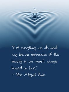 """Let everything we do and say be an expression of the beauty in our heart, always based on love."" -Don Miguel Ruiz"