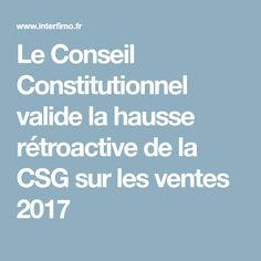 Le Conseil Constitutionnel valide la hausse rétroactive de la CSG sur les ventes 2017