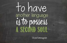 To have another language is to possess a second soul - Charlemagne.