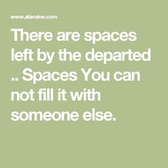 There are spaces left by the departed .. Spaces You can not fill it with someone else.