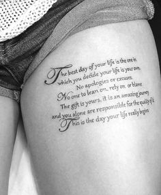 "Upper thigh tattoo: ""The best day of your life is the one in which you decide your life is your own. No apologies or excuses. No one to lean on, rely on or blame. The gift is yours, it is an amazing journey and you alone are responsible for the quality of it. This is the day your life really begins."""