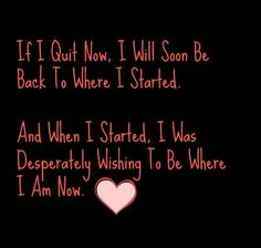 If I Quit Now, I Will Soon Be Back To Where I Started.   And When I Started, I Was Desperately Wishing To Be Where I Am Now.
