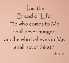 """""""And Jesus said http://facebook.com/pages/The-Lord-Jesus-Christ/173301249409767 unto them, I am the bread of life: he that cometh to me shall never hunger; and he that believeth on me shall never thirst"""" (John 6:35).  http://lds.org/scriptures/nt/john/6.35#34 Enjoy more inspiring images, scriptures, and uplifting messages from the Holy Bible http://facebook.com/pages/The-Holy-Bible/212128295484505"""